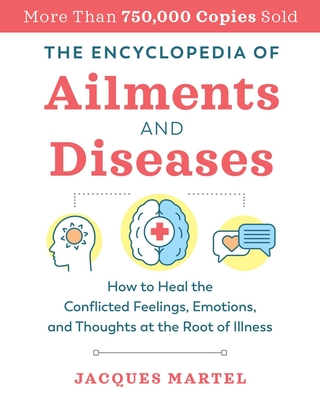 The Encyclopedia of Ailments and Diseases: How to Heal the Conflicted Feelings, Emotions, and Thoughts at the Root of Illness Cover Image