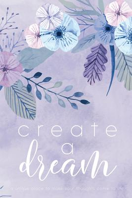 Create A Dream (Flower): A unique place to make your thoughts come to life. Cover Image