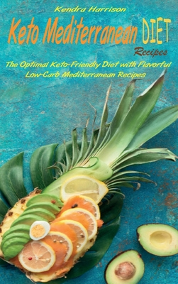 Keto Mediterranean Diet Recipes: The Optimal Keto-Friendly Diet with Flavorful Low-Carb Mediterranean Recipes Cover Image