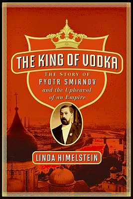 The King of Vodka: The Story of Pyotr Smirnov and the Upheaval of an Empire Cover Image