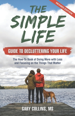 The Simple Life Guide To Decluttering Your Life: The How-To Book of Doing More with Less and Focusing on the Things That Matter Cover Image