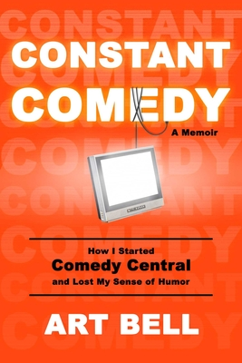 Constant Comedy: How I Started Comedy Central and Lost My Sense of Humor Cover Image