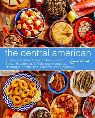 The Central American Cookbook: Authentic Central American Recipes from Belize, Guatemala, El Salvador, Honduras, Nicaragua, Costa Rica, Panama, and C Cover Image
