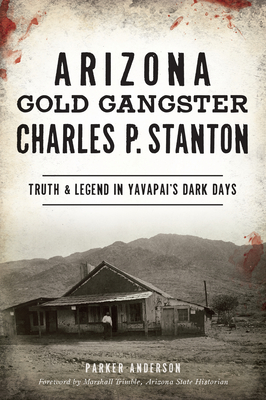 Arizona Gold Gangster Charles P. Stanton: Truth and Legend in Yavapai's Dark Days Cover Image