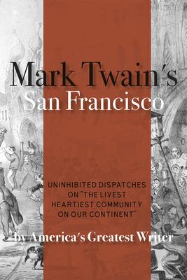 Mark Twain's San Francisco: Uninhibited Dispatches on