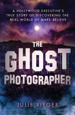 The Ghost Photographer: A Hollywood Executive's True Story of Discovering the Real World of Make-Believe Cover Image