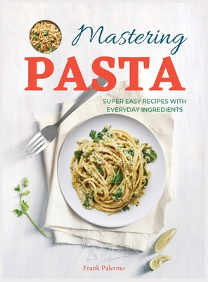 Mastering Pasta: Super Easy Recipes with Everyday Ingredients Cover Image