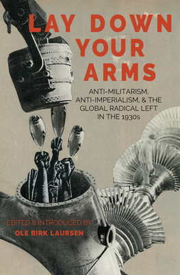 Lay Down Your Arms: Anti-Militarism, Anti-Imperialism, and the Global Radical Left in the 1930s Cover Image
