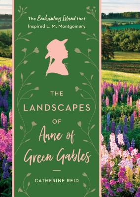 The Landscapes of Anne of Green Gables: The Enchanting Island That Inspired L. M. Montgomery Cover Image