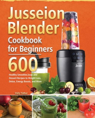 Jusseion Blender Cookbook for Beginners: 600 Healthy Smoothie, Soup and Dessert Recipes to Weight Loss, Detox, Energy Boosts, and More Cover Image