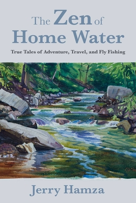 The Zen of Home Water: True Tales of Adventure, Travel, and Fly Fishing Cover Image