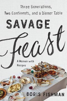 Savage Feast: Three Generations, Two Continents, and a Dinner Table (a Memoir with Recipes) Cover Image