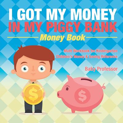 I Got My Money In My Piggy Bank - Money Book - Math Workbook for Kindergarten - Children's Money & Saving Reference Cover Image