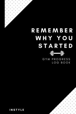 Remember Why You Started Gym Log Book: 6 x 9 Inches - Gym, Fitness, and Training Diary - Set Goals, Track Workouts, Diet and Record Progress Cover Image