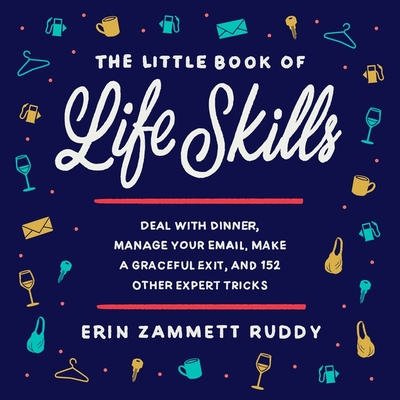 The Little Book of Life Skills Lib/E: Deal with Dinner, Manage Your Email, Make a Graceful Exit, and 152 Other Expert Tricks Cover Image