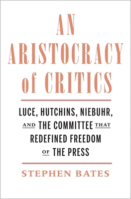 An Aristocracy of Critics: Luce, Hutchins, Niebuhr, and the Committee That Redefined Freedom of the Press Cover Image
