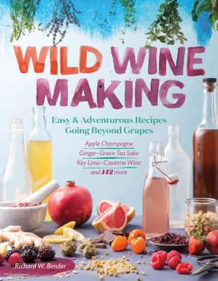 Wild Winemaking: Easy & Adventurous Recipes Going Beyond Grapes, Including Apple Champagne, Ginger–Green Tea Sake, Key Lime–Cayenne Wine, and 142 More Cover Image