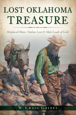 Lost Oklahoma Treasure: Misplaced Mines, Outlaw Loot and Mule Loads of Gold Cover Image