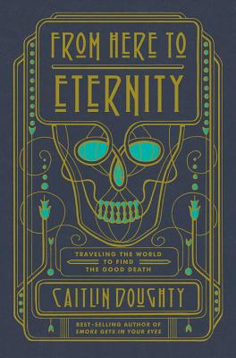 From Here to Eternity: Traveling the World to Find the Good Death by Caitlin Doughty, Landis Blair