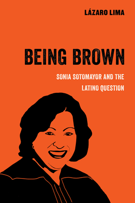 Being Brown: Sonia Sotomayor and the Latino Question (American Studies Now: Critical Histories of the Present #9) Cover Image