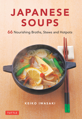 Japanese Soups: 66 Nourishing Broths, Stews and Hotpots Cover Image