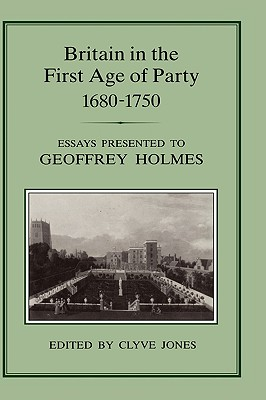 Britain in the First Age of Party, 1687-1750: Essays Presented to Geoffrey Holmes Cover Image