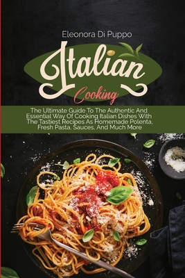 Italian Cooking: The Ultimate Guide To The Authentic And Essential Way Of Cooking Italian Dishes With The Tastiest Recipes As Homemade Cover Image