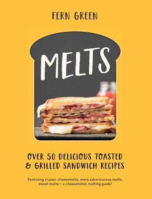 Melts: Over 50 Delicious Toasted & Grilled Sandwich Recipes Cover Image