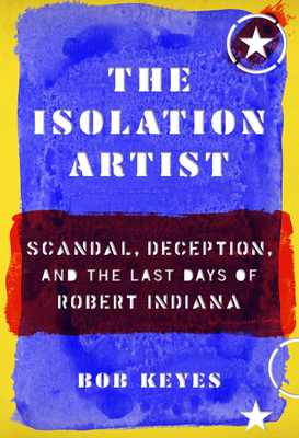 The Isolation Artist: Scandal, Deception, and the Last Days of Robert Indiana Cover Image