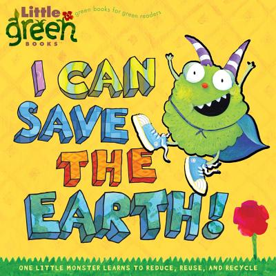 I Can Save the Earth!: One Little Monster Learns to Reduce, Reuse, and Recycle (Little Green Books) Cover Image