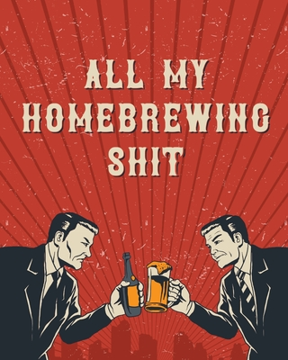 All My Homebrewing Shit: Homebrew Log Book - Beer Recipe Notebook Cover Image