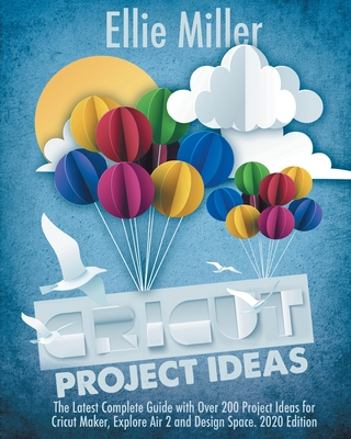 Cricut Project Ideas: The Latest Complete Guide with Over 200 Project Ideas for Cricut Maker, Explore Air 2 and Design Space. 2020 Edition Cover Image