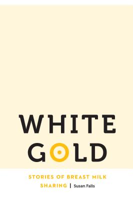 White Gold: Stories of Breast Milk Sharing (Anthropology of Contemporary North America) Cover Image
