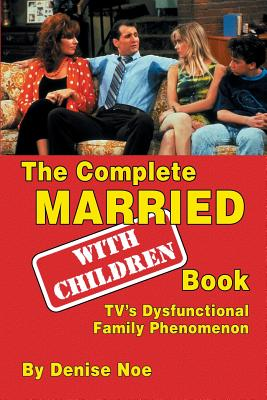 The Complete Married... with Children Book: Tv's Dysfunctional Family Phenomenon Cover Image