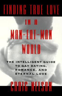 Finding True Love in a Man-Eat-Man World: The Intelligent Guide to Gay Dating, Sex. Romance, and Eternal Love Cover Image
