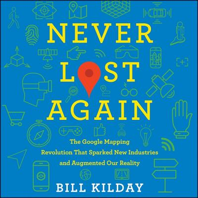 Never Lost Again Lib/E: The Google Mapping Revolution That Sparked New Industries and Augmented Our Reality Cover Image