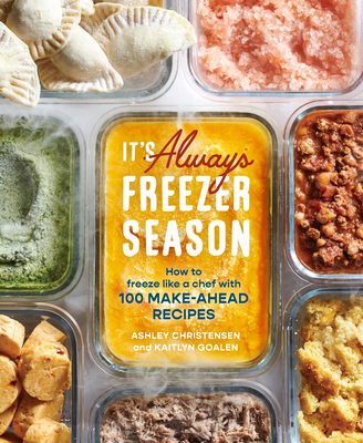 It's Always Freezer Season: How to Freeze Like a Chef with 100 Make-Ahead Recipes [A Cookbook] Cover Image