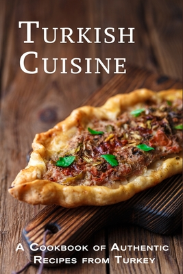 Turkish Cuisine: A Cookbook of Authentic Recipes from Turkey Cover Image