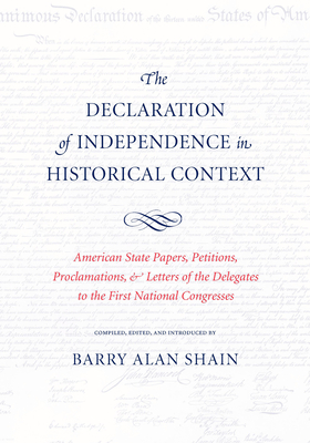 The Declaration of Independence in Historical Context: American State Papers, Petitions, Proclamations, and Letters of the Delegates to the First Nati Cover Image