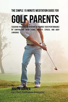 The Simple 15 Minute Meditation Guide for Golf Parents: Teaching Your Kids Meditation to Enhance Their Performance by Controlling Their Fears, Anxiety Cover Image