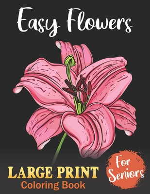 Easy Coloring Books For Seniors LARGE PRINT: Flowers: BIG, EASY and SIMPLE Design - Gift For Elderly And Senior Citizens with Dementia - Adults Beginn Cover Image