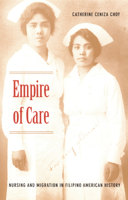 Empire of Care: Nursing and Migration in Filipino American History (American Encounters/Global Interactions) Cover Image