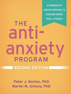 The Anti-Anxiety Program, Second Edition: A Workbook of Proven Strategies to Overcome Worry, Panic, and Phobias Cover Image