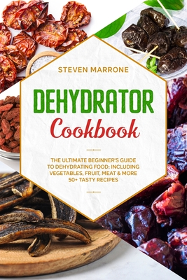 Dehydrator Cookbook: The Ultimate Beginner's Guide to Dehydrating Food: Including Vegetables, Fruit, Meat & More. 50+ Tasty Recipes Cover Image