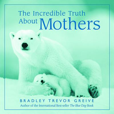 The Incredible Truth About MothersBradley Trevor Greive