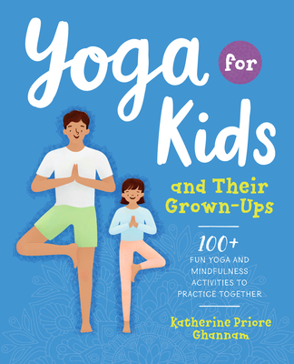 Yoga for Kids and Their Grown-Ups: 100+ Fun Yoga and Mindfulness Activities to Practice Together Cover Image