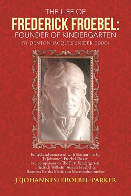 The Life of Frederick Froebel: Founder of Kindergarten by Denton Jacques Snider (1900): Edited and Annotated with Illustrations by J (Johannes) Froeb Cover Image