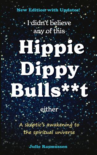 I Didn't Believe Any of This Hippie Dippy Bullshit Either: A Skeptic's Awakening to the Spiritual Universe Cover Image