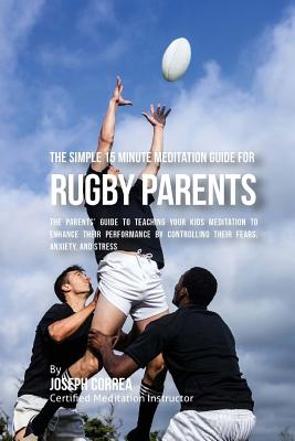 The Simple 15 Minute Meditation Guide for Rugby Parents: The Parents' Guide to Teaching Your Kids Meditation to Enhance Their Performance by Controlli Cover Image