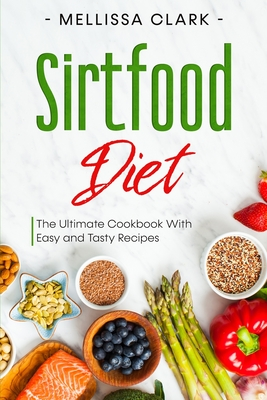 Sirtfood Diet: The Ultimate Cookbook With Easy and Tasty Recipes Cover Image